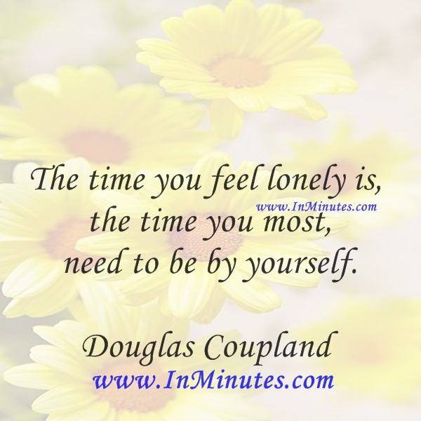 The time you feel lonely is the time you most need to be by yourself.Douglas Coupland