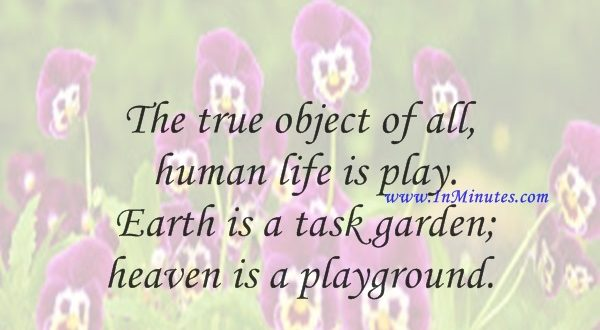 The true object of all human life is play. Earth is a task garden; heaven is a playground.Gilbert K. Chesterton