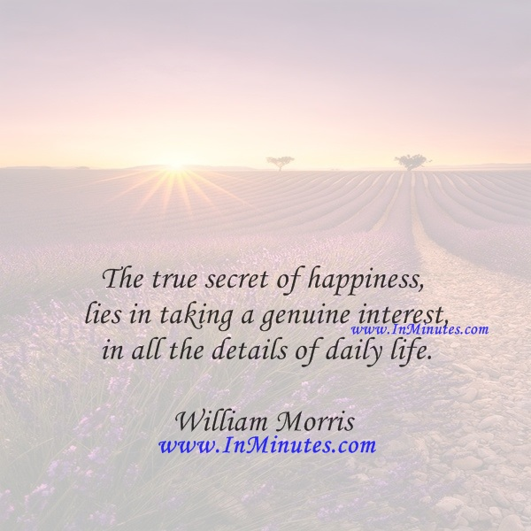 The true secret of happiness lies in taking a genuine interest in all the details of daily life.William Morris