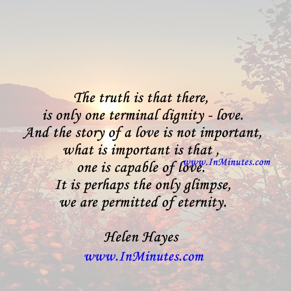 The truth is that there is only one terminal dignity - love. And the story of a love is not important - what is important is that one is capable of love. It is perhaps the only glimpse we are permitted of eternity.Helen Hayes