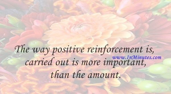 The way positive reinforcement is carried out is more important than the amount.B. F. Skinner