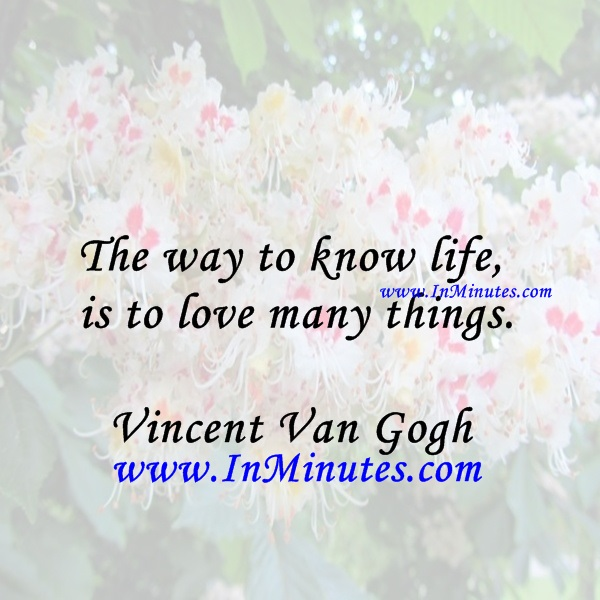 The way to know life is to love many things.Vincent Van Gogh