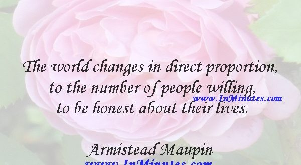 The world changes in direct proportion to the number of people willing to be honest about their lives.Armistead Maupin