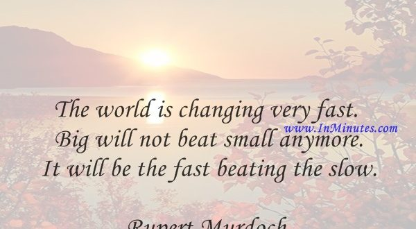 The world is changing very fast. Big will not beat small anymore. It will be the fast beating the slow.Rupert Murdoch