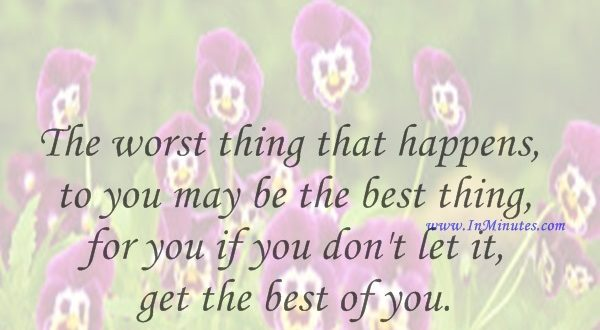 The worst thing that happens to you may be the best thing for you if you don't let it get the best of you.Will Rogers