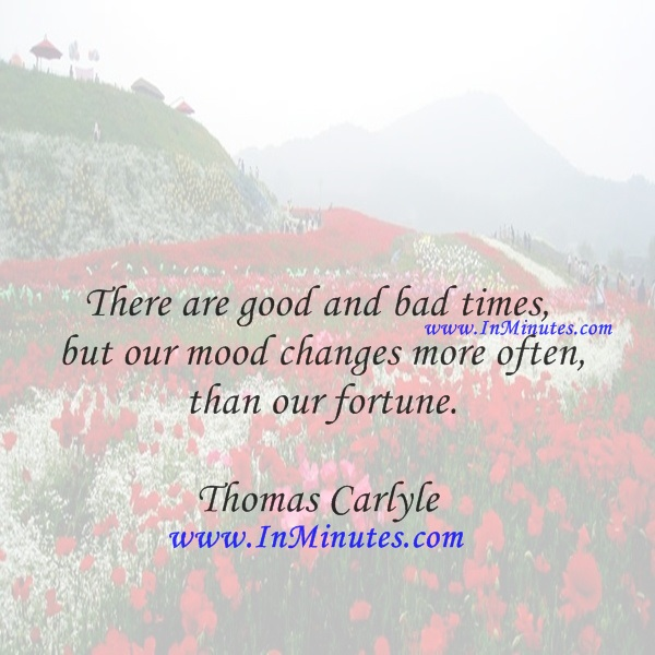 There are good and bad times, but our mood changes more often than our fortune.Thomas Carlyle