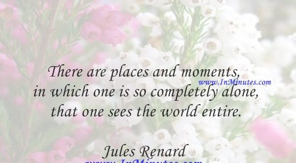 There are places and moments in which one is so completely alone that one sees the world entire.Jules Renard