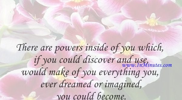 There are powers inside of you which, if you could discover and use, would make of you everything you ever dreamed or imagined you could become.Orison Swett Marden
