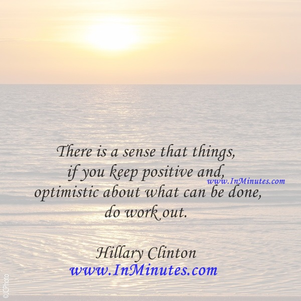 There is a sense that things, if you keep positive and optimistic about what can be done, do work out.Hillary Clinton