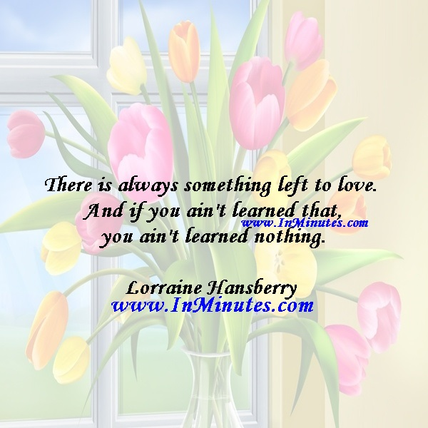 There is always something left to love. And if you ain't learned that, you ain't learned nothing.Lorraine Hansberry