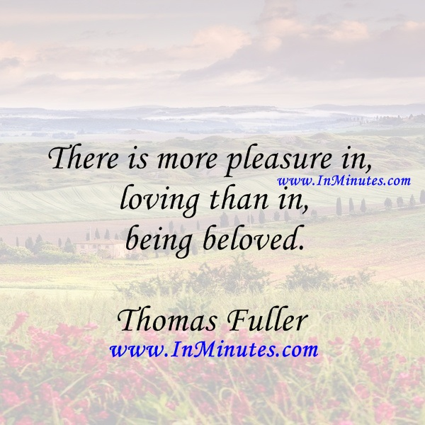 There is more pleasure in loving than in being beloved.Thomas Fuller