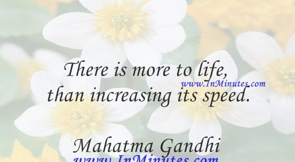 There is more to life than increasing its speed.Mahatma Gandhi