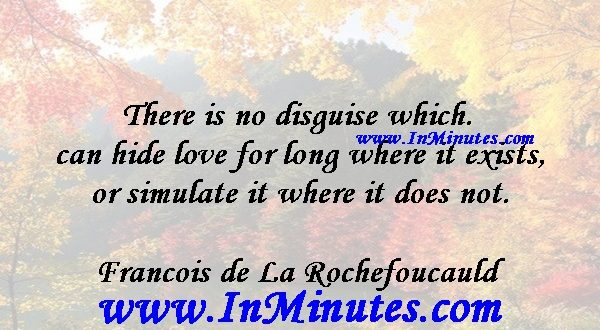 There is no disguise which can hide love for long where it exists, or simulate it where it does not.Francois de La Rochefoucauld