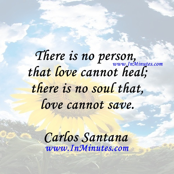 There is no person that love cannot heal; there is no soul that love cannot save.Carlos Santana