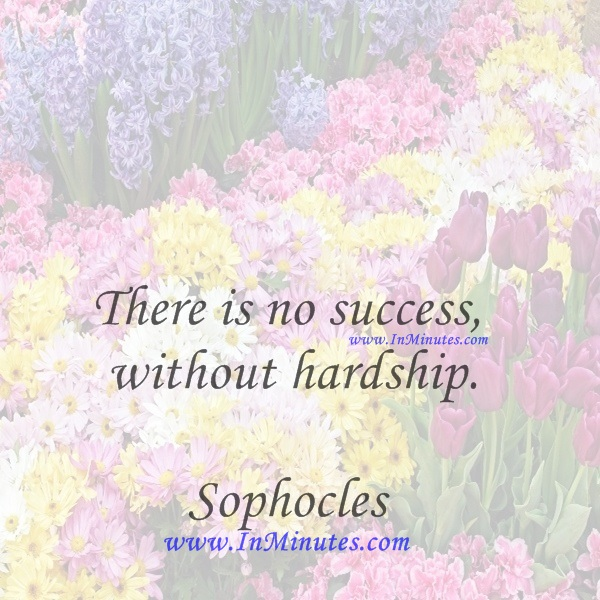 There is no success without hardship.Sophocles