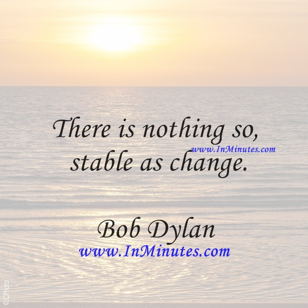 There is nothing so stable as change.Bob Dylan