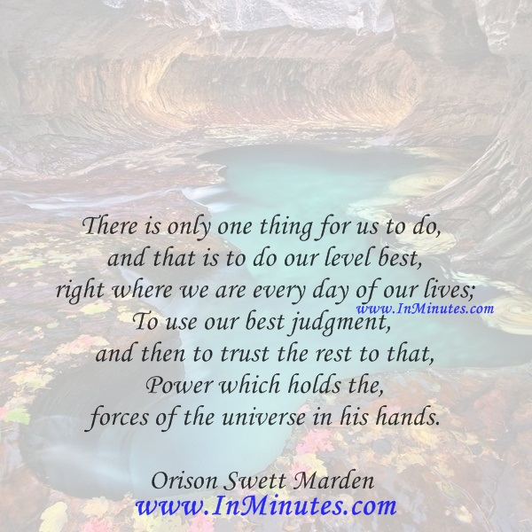 There is only one thing for us to do, and that is to do our level best right where we are every day of our lives; To use our best judgment, and then to trust the rest to that Power which holds the forces of the universe in his hands.Orison Swett Marden