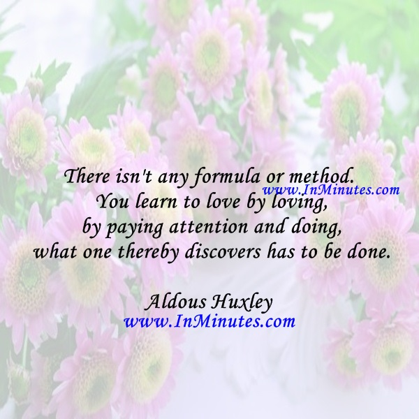 There isn't any formula or method. You learn to love by loving - by paying attention and doing what one thereby discovers has to be done.Aldous Huxley