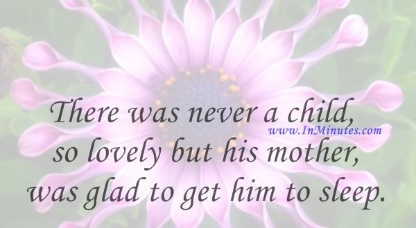 There was never a child so lovely but his mother was glad to get him to sleep.Ralph Waldo Emerson