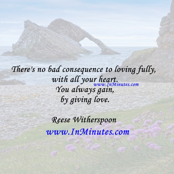 There's no bad consequence to loving fully, with all your heart. You always gain by giving love.Reese Witherspoon