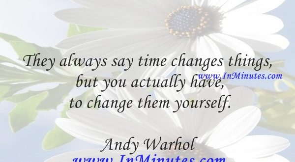 They always say time changes things, but you actually have to change them yourself.Andy Warhol