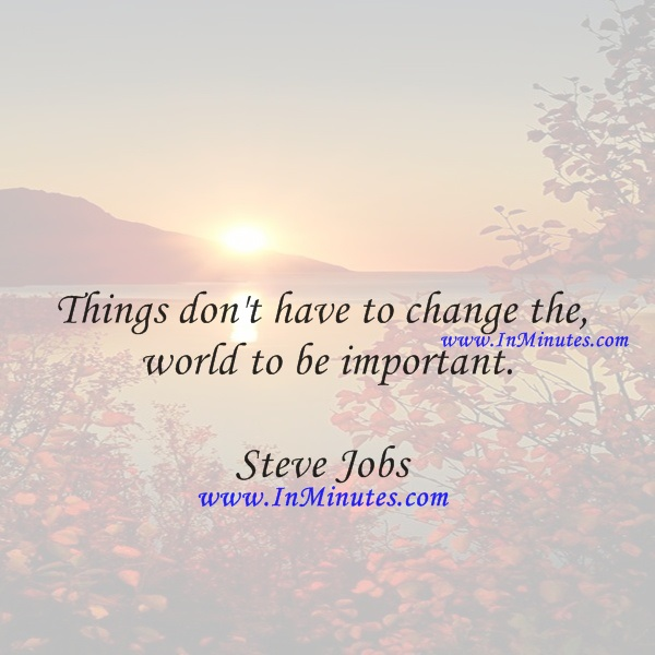 Things don't have to change the world to be important.Steve Jobs