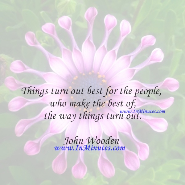 Things turn out best for the people who make the best of the way things turn out.John Wooden