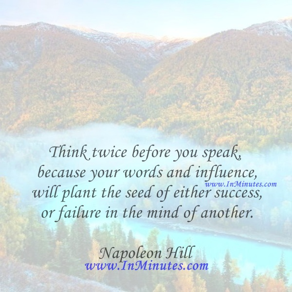 Think twice before you speak, because your words and influence will plant the seed of either success or failure in the mind of another.Napoleon Hill