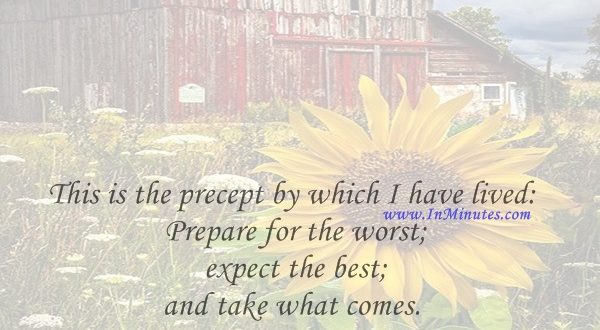 This is the precept by which I have lived Prepare for the worst; expect the best; and take what comes.Hannah Arendt