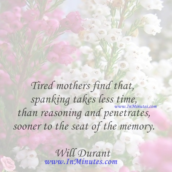 Tired mothers find that spanking takes less time than reasoning and penetrates sooner to the seat of the memory.Will Durant