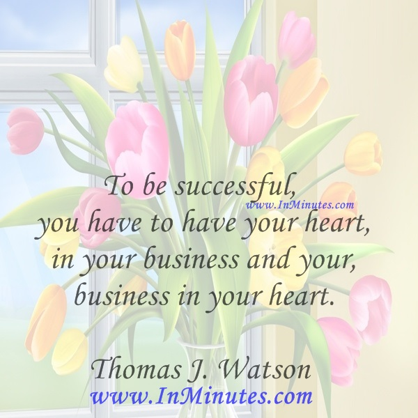 To be successful, you have to have your heart in your business and your business in your heart.Thomas J. Watson