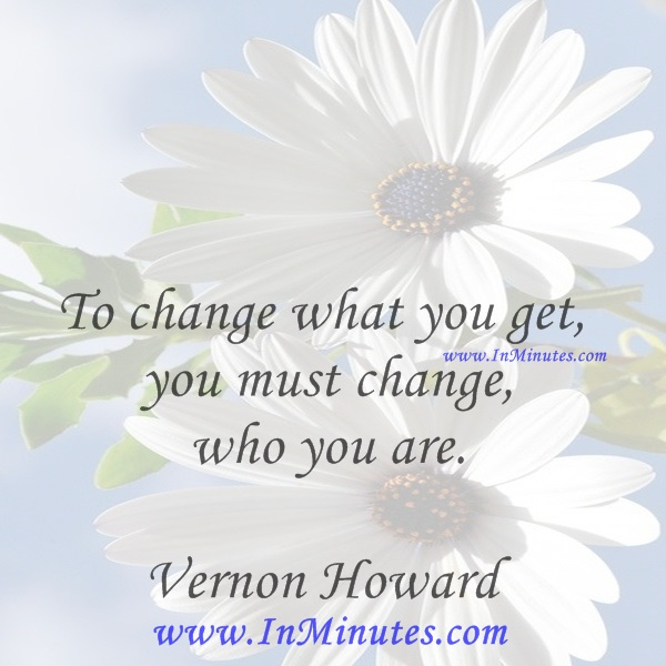 To change what you get you must change who you are.Vernon Howard