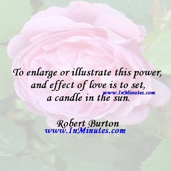 To enlarge or illustrate this power and effect of love is to set a candle in the sun.Robert Burton