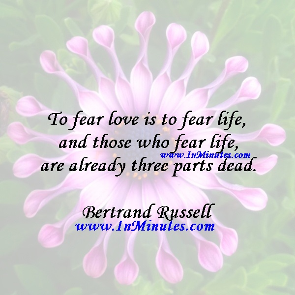 To fear love is to fear life, and those who fear life are already three parts dead.Bertrand Russell