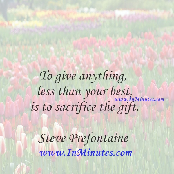 To give anything less than your best, is to sacrifice the gift.Steve Prefontaine