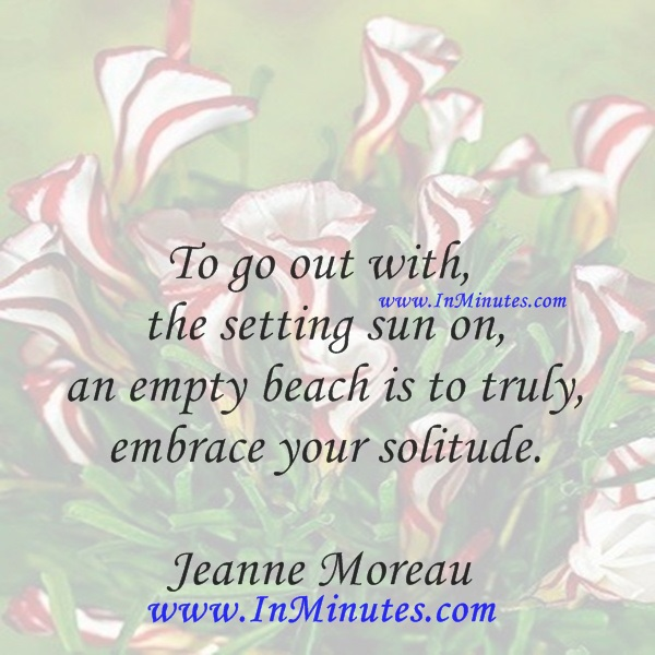 To go out with the setting sun on an empty beach is to truly embrace your solitude.Jeanne Moreau