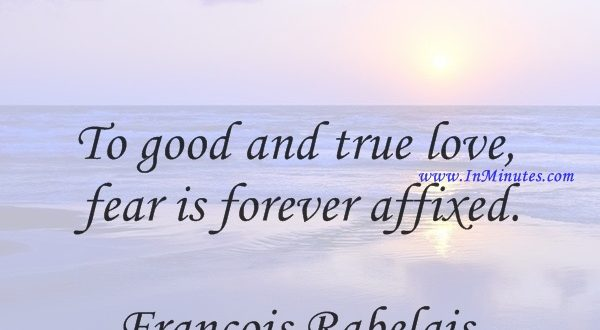 To good and true love fear is forever affixed.Francois Rabelais