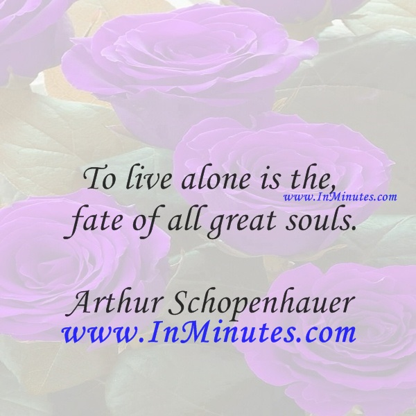 To live alone is the fate of all great souls.Arthur Schopenhauer