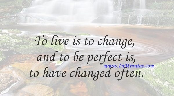 To live is to change, and to be perfect is to have changed often.John Henry Newman