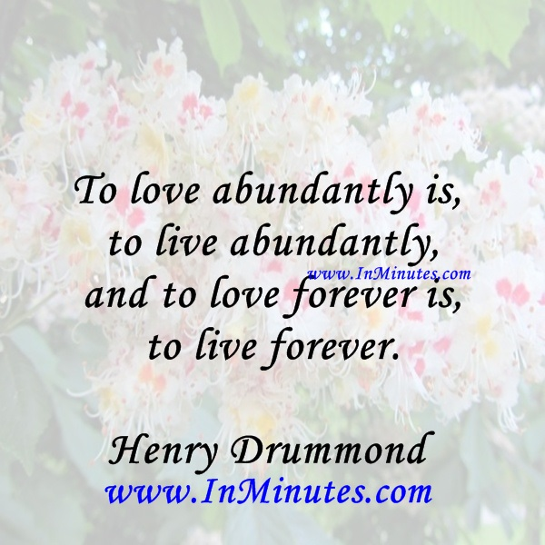 To love abundantly is to live abundantly, and to love forever is to live forever.Henry Drummond