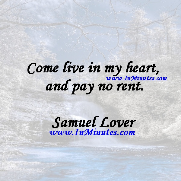 Come live in my heart, and pay no rent.Samuel Lover