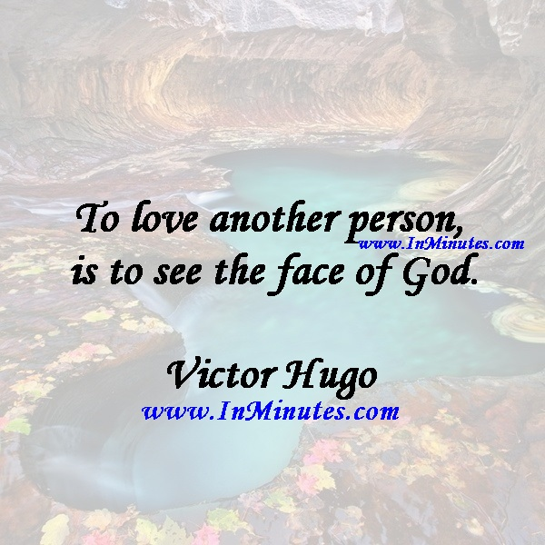 To love another person is to see the face of God.Victor Hugo