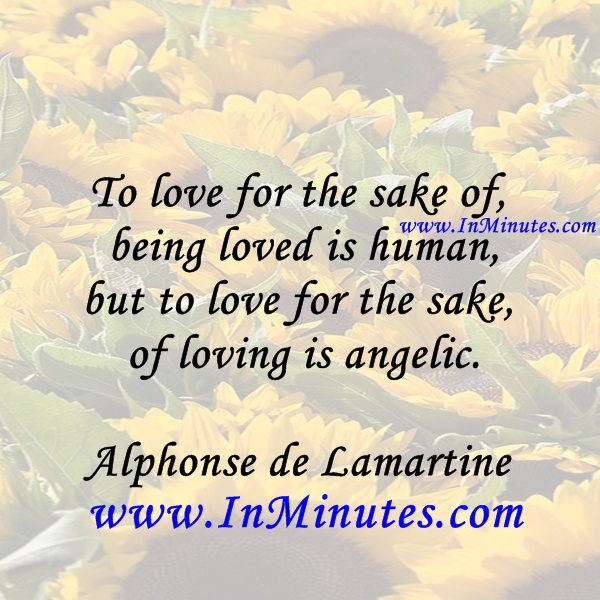 To love for the sake of being loved is human, but to love for the sake of loving is angelic.Alphonse de Lamartine