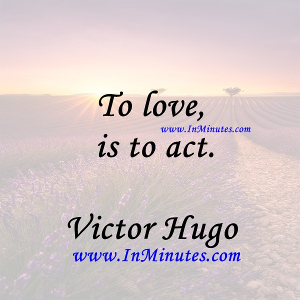 To love is to act.Victor Hugo