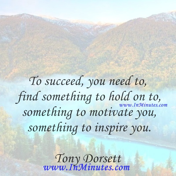 To succeed, you need to find something to hold on to, something to motivate you, something to inspirTo succeed, you need to find something to hold on to, something to motivate you, something to inspire you.Tony Dorsette you.Tony Dorsett