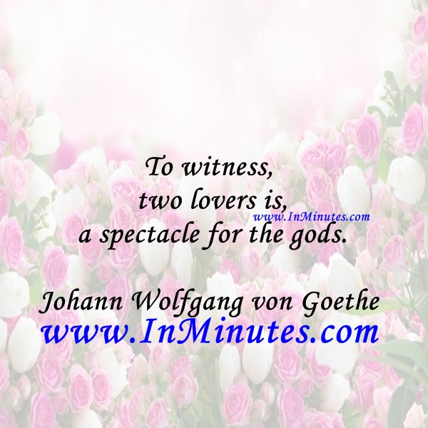 To witness two lovers is a spectacle for the gods.Johann Wolfgang von Goethe