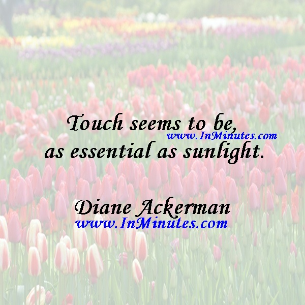 Touch seems to be as essential as sunlight.Diane Ackerman