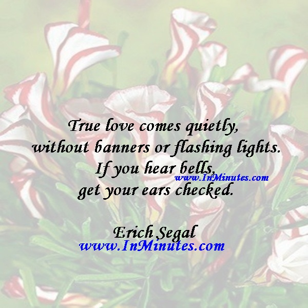 True love comes quietly, without banners or flashing lights. If you hear bells, get your ears checked.Erich Segal