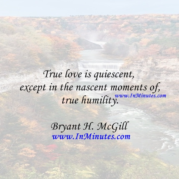 True love is quiescent, except in the nascent moments of true humility.Bryant H. McGill
