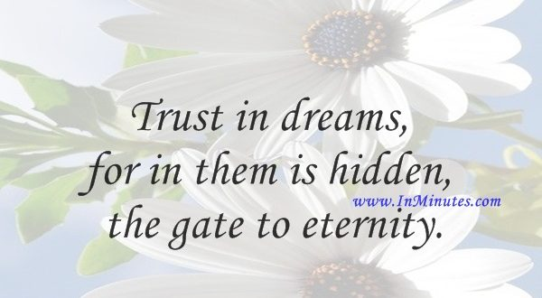 Trust in dreams, for in them is hidden the gate to eternity.Khalil Gibran